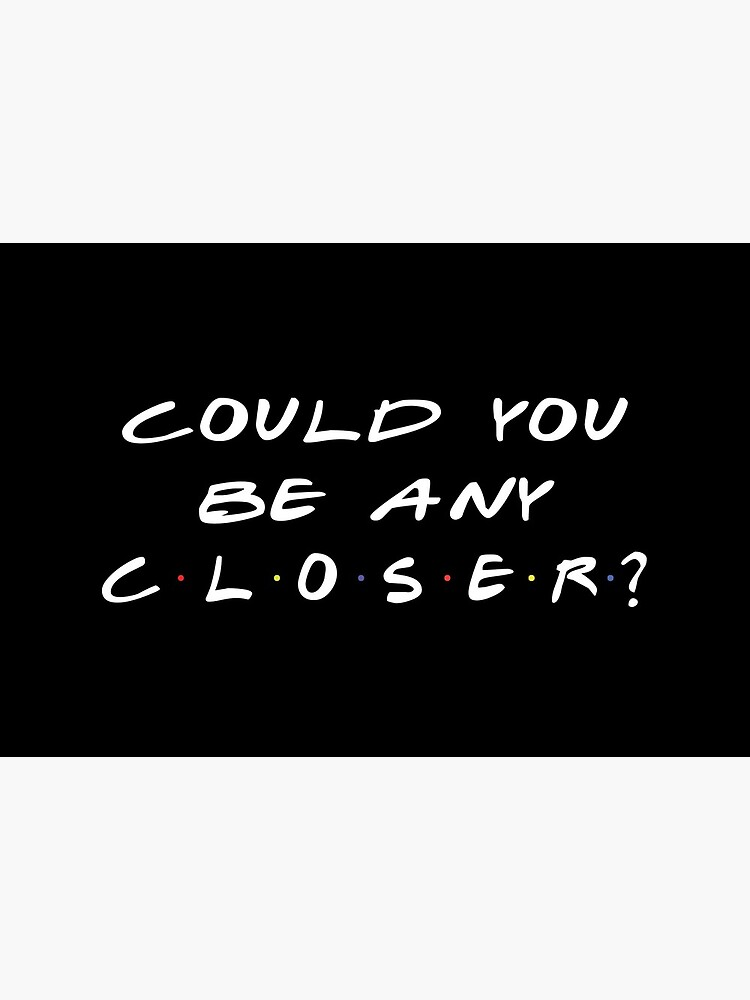 Could You Be Any Closer Chandler Quote by silviuflorin