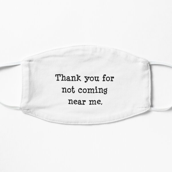 Thank you for not coming near me. Mask