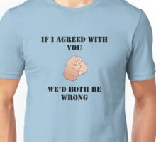 If I Agreed With You - We'd Both Be Wrong Unisex T-Shirt