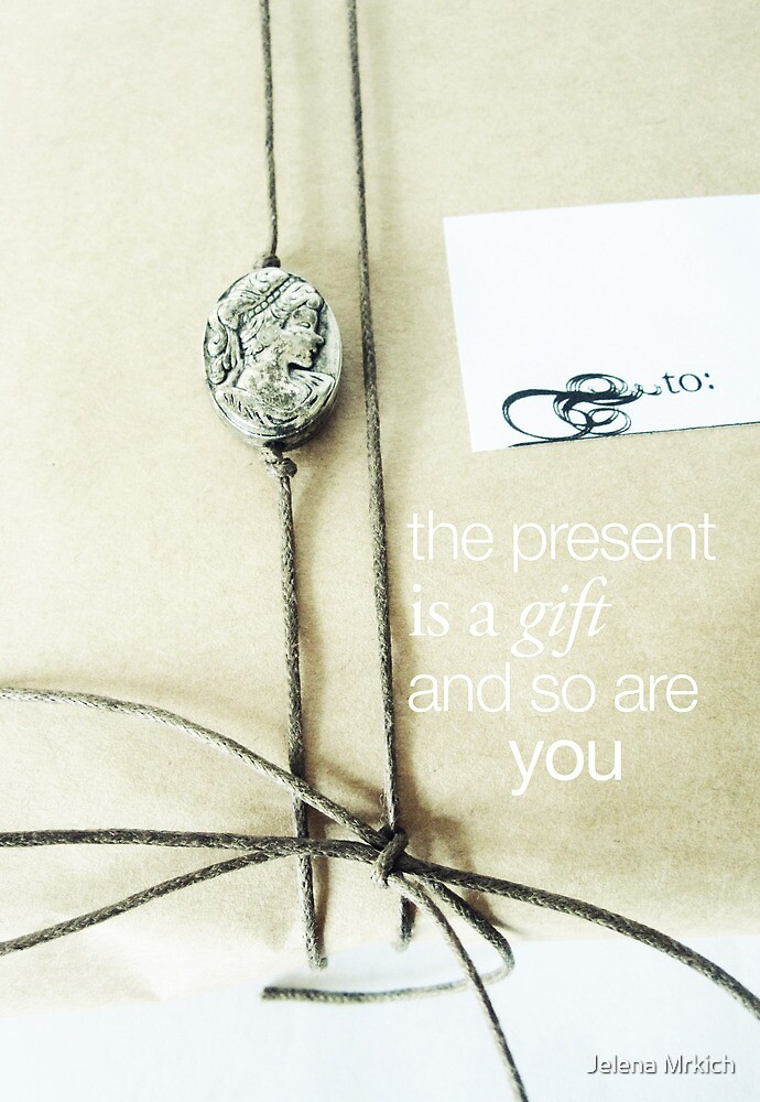 The Present Is A Gift And So Are You by Jelena Mrkich