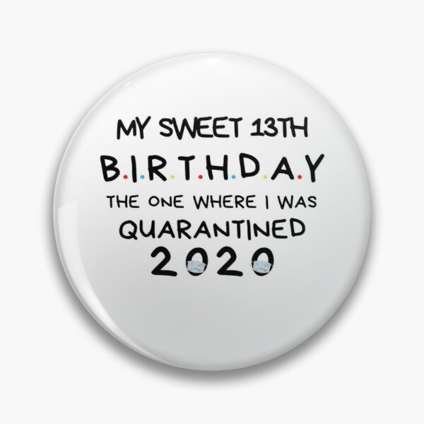 My sweet 13th Birthday The one where I was Quarantined 2020 Birthday Shirt, Birthday Quarantine Gift, happy quarantined birthday Pin