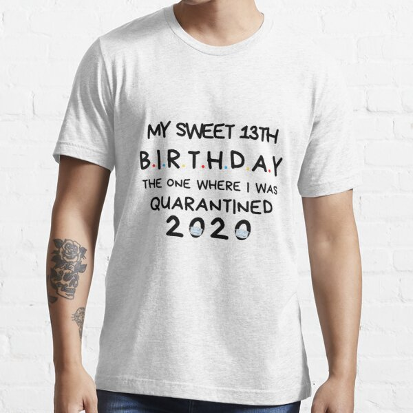 My sweet 13th Birthday The one where I was Quarantined 2020 Birthday Shirt, Birthday Quarantine Gift, happy quarantined birthday Essential T-Shirt