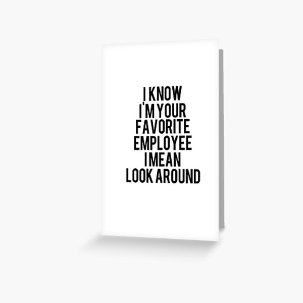 i know i'm your Favorite employee i mean look around Greeting Card