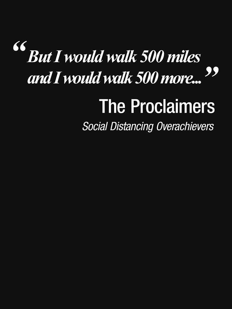 I would walk 500 miles.  Social Distancing quote  by NearTheKnuckle
