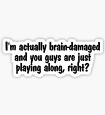 I'm actually brain-damaged and you guys are just playing along, right? Sticker