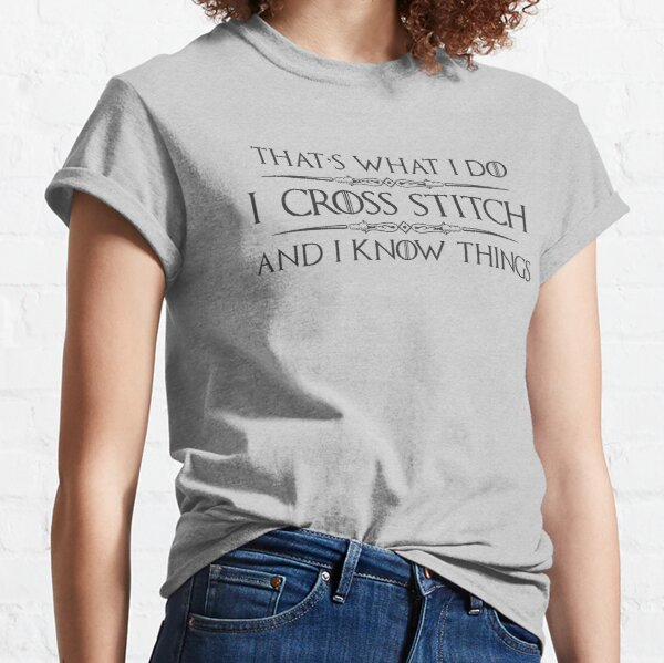 Cross Stitch Gifts - I CrossStitch and I Know Things Funny Gag Gift Ideas for Cross Stitchers & Sewing Lovers Classic T-Shirt