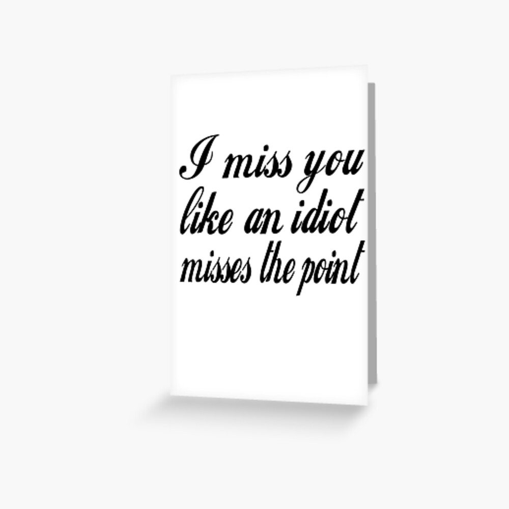 I Miss You Like An Idiot Misses The Point Greeting Card