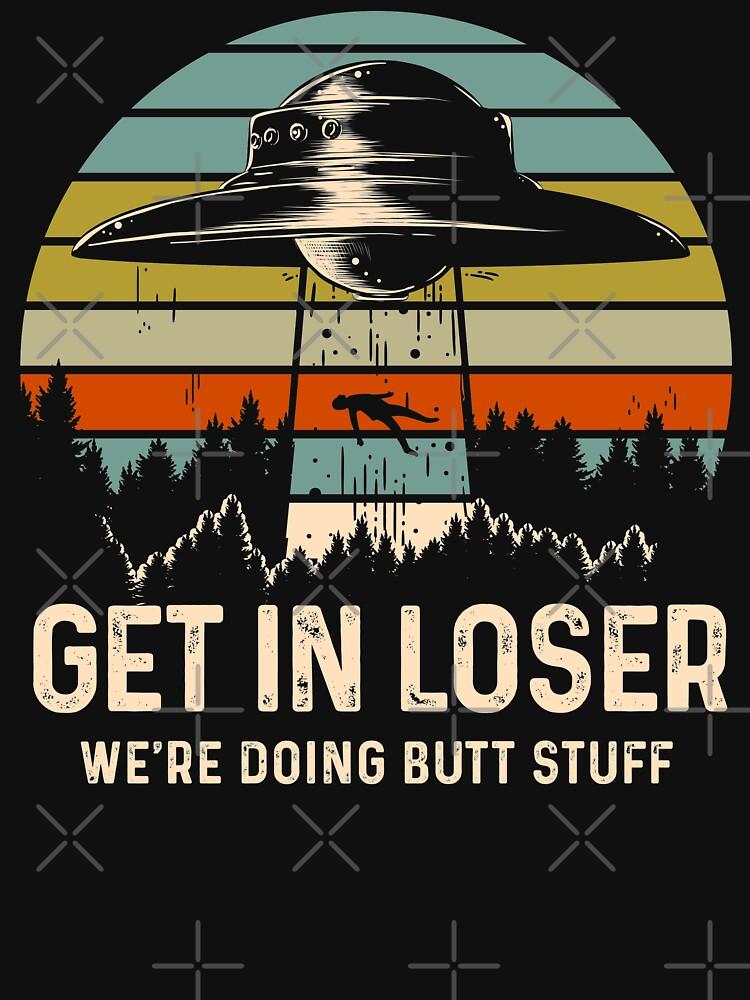 Get In Loser Alien Shirt We're Doing Butt Stuff Vintage Gift by BRVART