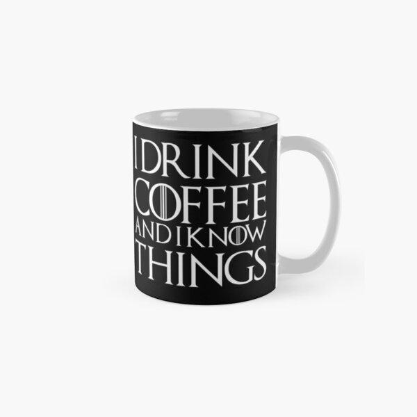 I DRINK COFFEE AND I KNOW THINGS Classic Mug