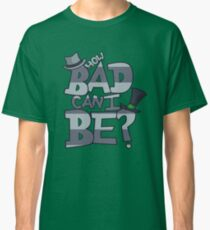 How Bad Can I Be? Classic T-Shirt