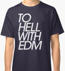 To Hell With Electronic Dance Music (EDM) Classic T-Shirt