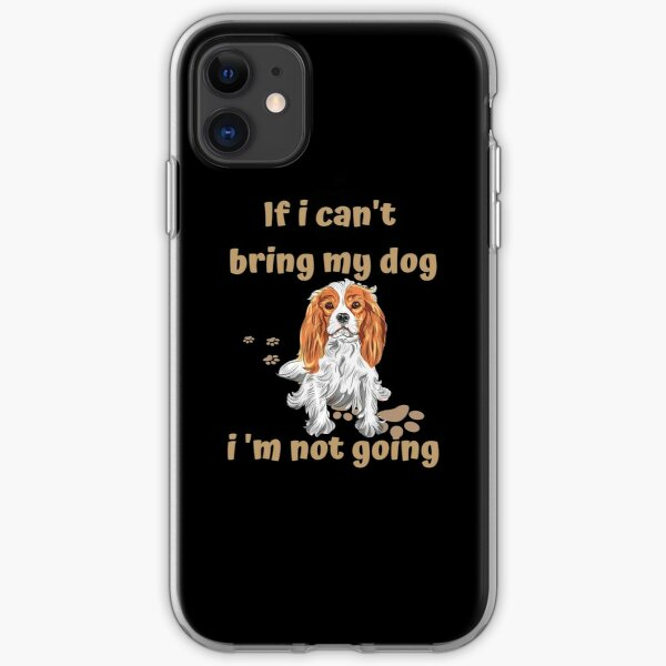 If I Can't Bring My Dog I'm Not Going Cavalier King Charles Spaniel iPhone Soft Case