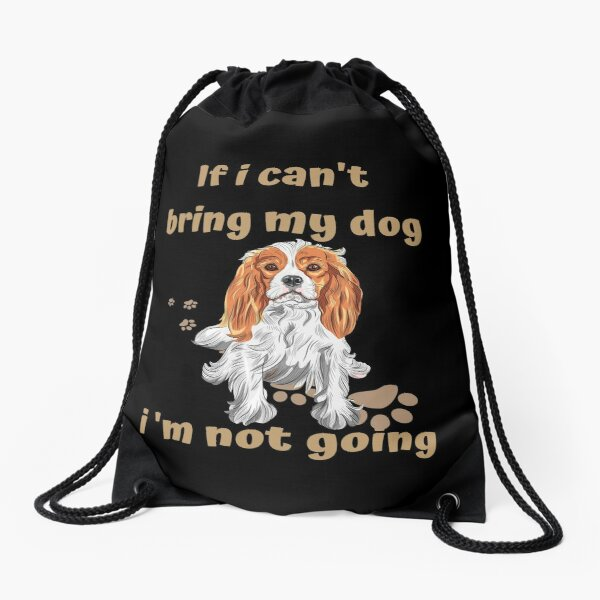 If I Can't Bring My Dog I'm Not Going Cavalier King Charles Spaniel Drawstring Bag