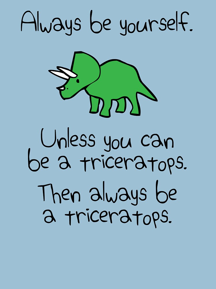 Always Be Yourself, Unless You Can Be A Triceratops | Unisex T-Shirt