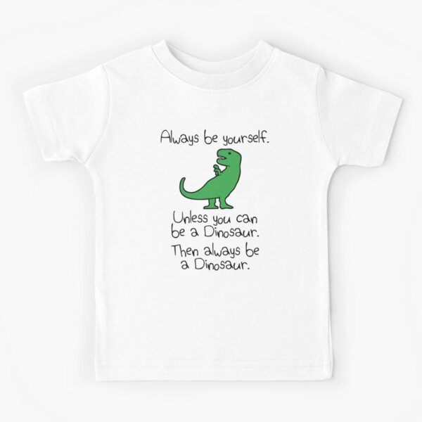 Always Be Yourself, Unless You Can Be A Dinosaur Kids T-Shirt