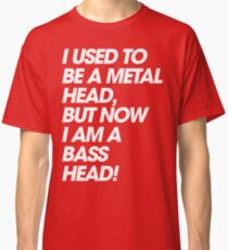 I Used To Be A MetalHead, But Now I Am A Basshead Classic T-Shirt
