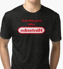 To be this good takes odnetniN Tri-blend T-Shirt