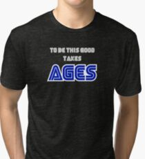 To be this good takes AGES Tri-blend T-Shirt