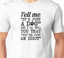It's Not Just A Dog You Idiot Unisex T-Shirt