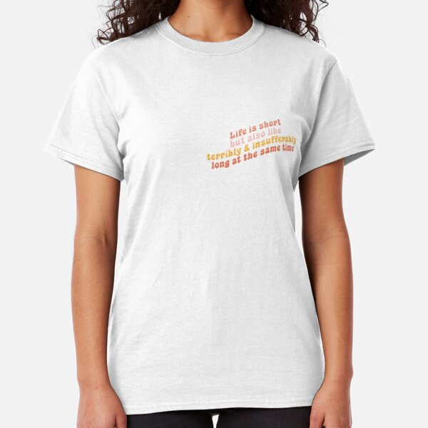 Life is short but also like terribly and insufferably long at the same time Classic T-Shirt