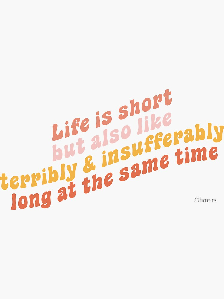 Life is short but also like terribly and insufferably long at the same time by Ohmera