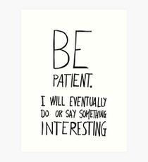 Be patient I will eventually do or say something interesting Art Print