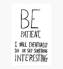 Be patient I will eventually do or say something interesting Photographic Print