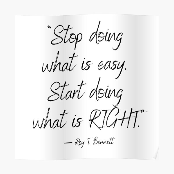 """""""Stop doing what is easy. Start doing what is right."""" ― Roy T. Bennett Poster"""