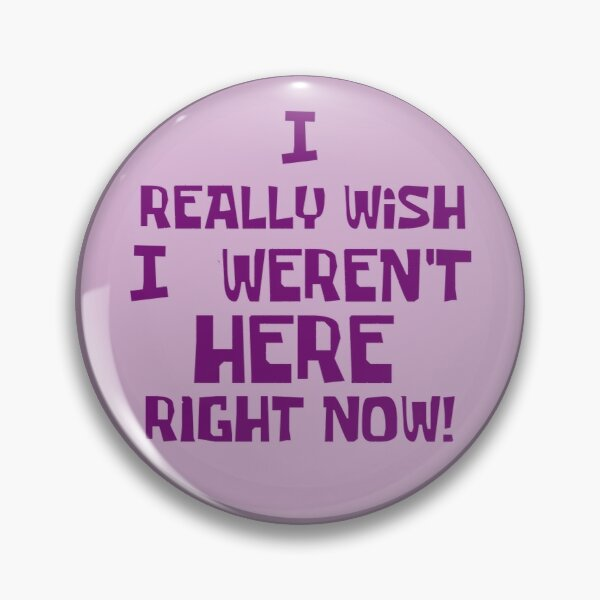 I Really Wish I Weren't Here Right Now! - Spongebob Design. Pin