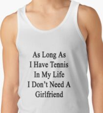As Long As I Have Tennis In My Life I Don't Need A Girlfriend Tank Top