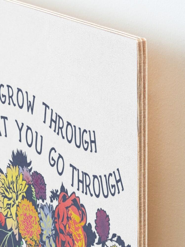 Alternate view of Grow Through What You Go Through Mounted Print