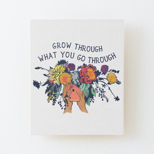 Grow Through What You Go Through Wood Mounted Print