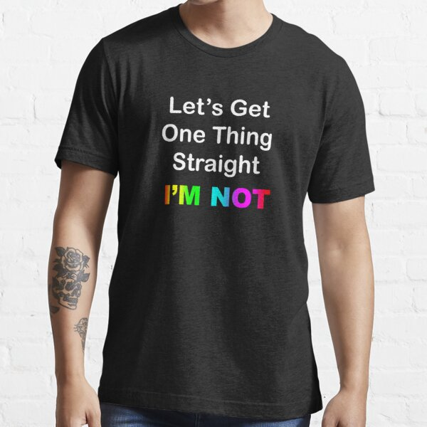 Let's Get One Thing Straight...I'm Not Essential T-Shirt