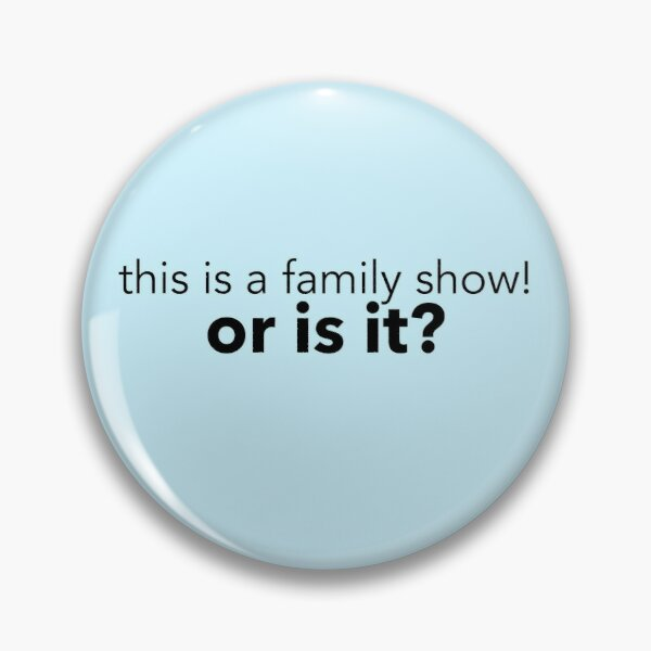 This Is a Family Show! Pin