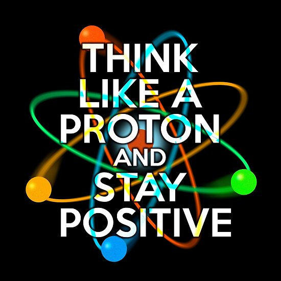 Quot Think Like A Proton And Stay Positive Quot Posters By