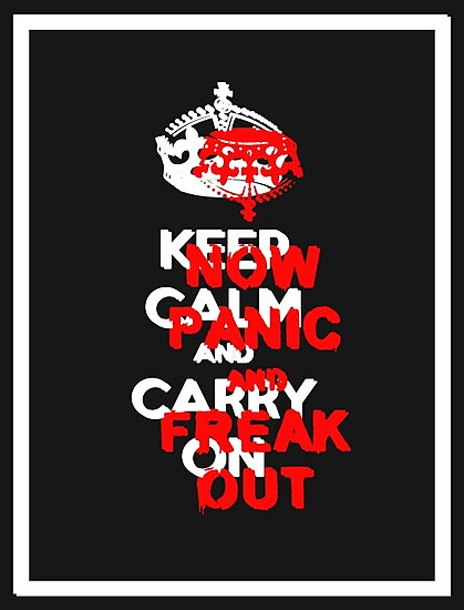 ''keep calm and carry on'' NOW PANIC AND FREAK OUT! by derP