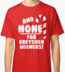 And NONE For Gretchen Wieners! - Mean Girls Christmas Classic T-Shirt
