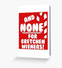 And NONE For Gretchen Wieners! - Mean Girls Christmas Greeting Card