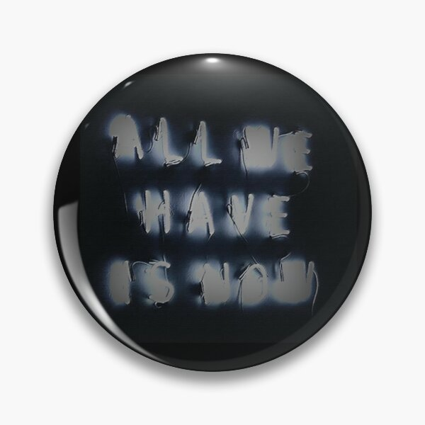 All We Have is Now! Pin