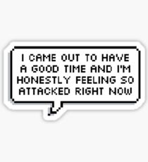 I Came Out To Have A Good Time And I'm Honestly Feeling So Attacked Right Now Sticker