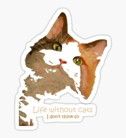 Life Without Cats ...I Don't Think So! Sticker