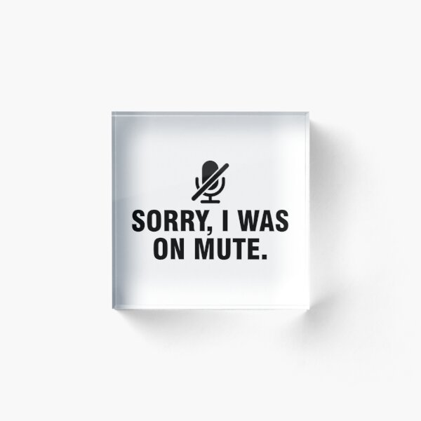 Sorry I was on mute Acrylic Block