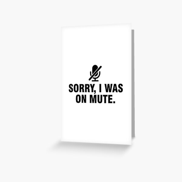 Sorry I was on mute Greeting Card