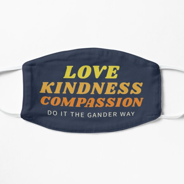 Love, Kindness, Compassion (The Gander Way) Flat Mask
