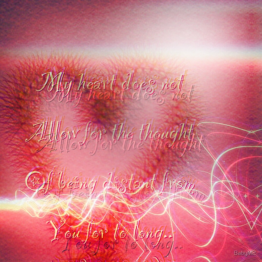 my heart does not allow for the thought of being distant from you for to long..  by BabyM2
