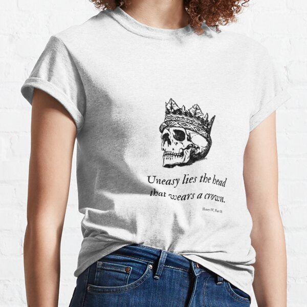 Shakespeare - Uneasy Lies The Head That Wears The Crown Classic T-Shirt