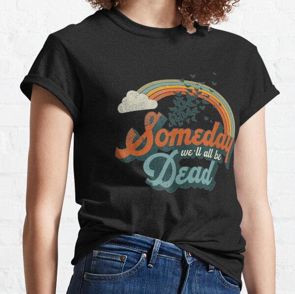 Someday We'll All Be Dead Cool Retro Existential Dread Gift Classic T-Shirt