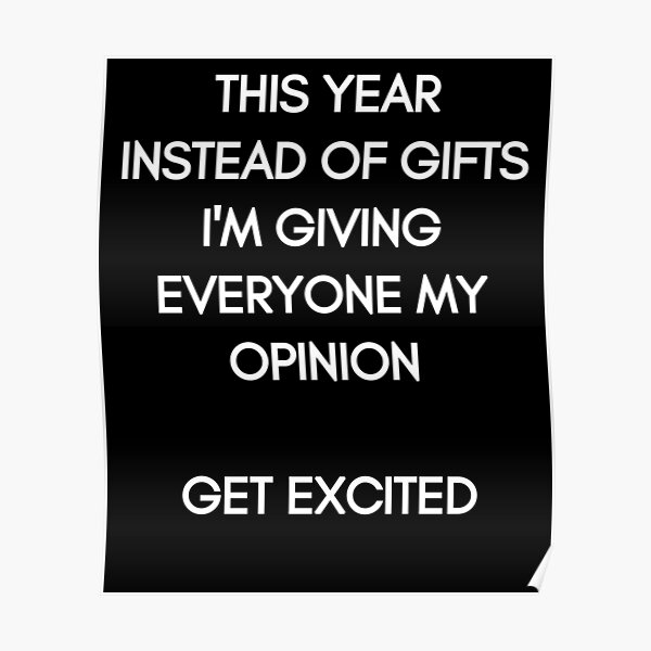 This Year instead of Gifts I am giving everyone my Opinion. Get excited! White Typography on black Background Poster