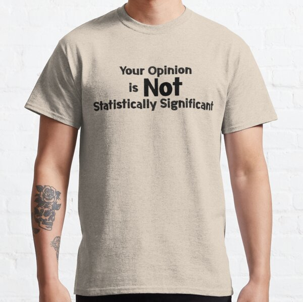 Your Opinion is not Statistically Significant Classic T-Shirt