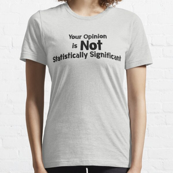 Your Opinion is not Statistically Significant Essential T-Shirt